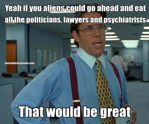 Yeah if you aliens could go ahead and eat all the politicians, lawyers and psychiatrists That would be great