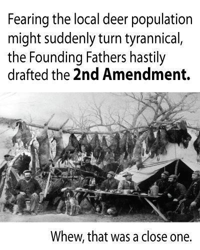 Fearing the local deer population might suddenly turn tyrannical the founding fathers hastily drafted the 2nd amendment