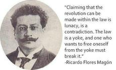 Ricardo Flores Magon Claiming that the revolution can be made within the law is lunacy