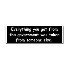 Everything you get from the government was taken from someone else