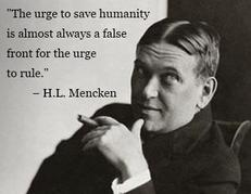 H.L. Mencken the urge to save humanity is almost always a false front for the urge to rule