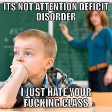 It's not attention deficit disorder I just hate your fucking class