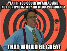 If you could go ahead and not be hypnotized by the media propaganda that would be great