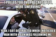 I pulled you over because you were swerving