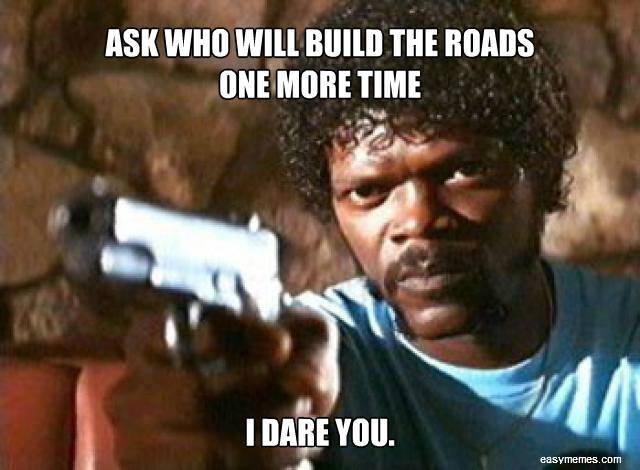 Ask who will build the roads one more time