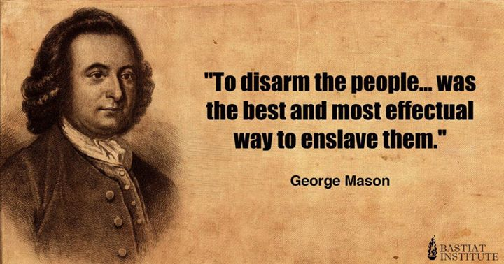 George Mason to disarm the people was the best and most effectual way to enslave them