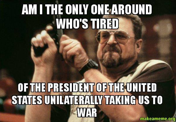 Am I the only one around who's tired of the president of the united states taking us to war