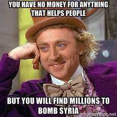 You have no money for anything that helps people but you will find millions to bomb syria