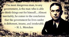 H.L. Mencken The most dangerous man is the man who is able to think things out for himself