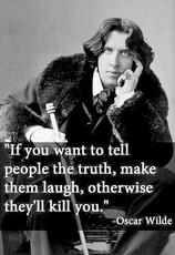 oscar wilde if you want to tell people the truth, make them laugh, otherwise they'll kill you