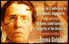 Emma Goldman No one could have the integrity or the desire to free people in other lands