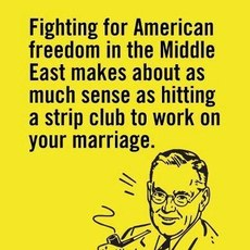 Fighting for American freedom in the middle east makes about as much sense as hitting a strip club to work on your marriage