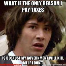 What if the only reason I pay taxes is because my government will kill me if I don't